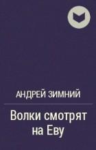 Андрей Зимний - Волки смотрят на Еву