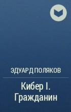Эдуард Поляков - Кибер I. Гражданин
