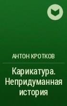 Антон Кротков - Карикатура. Непридуманная история