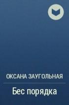 Оксана Заугольная - Бес порядка