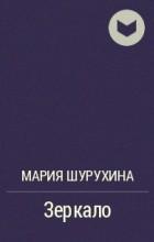 Мария Шурухина - Зеркало