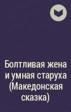 без автора - Болтливая жена и умная старуха (Македонская сказка)