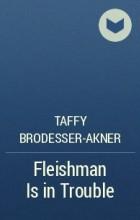Taffy Brodesser-Akner - Fleishman is in trouble