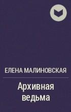 Елена Малиновская - Архивная ведьма