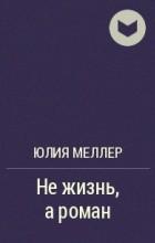 Юлия Меллер - Не жизнь, а роман