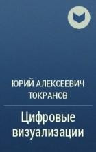 Юрий Алексеевич Токранов - Цифровые визуализации