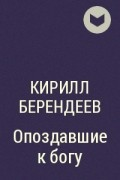Кирилл Берендеев - Опоздавшие к богу