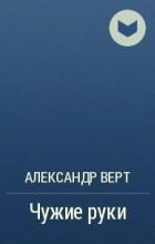 Александр Верт - Чужие руки